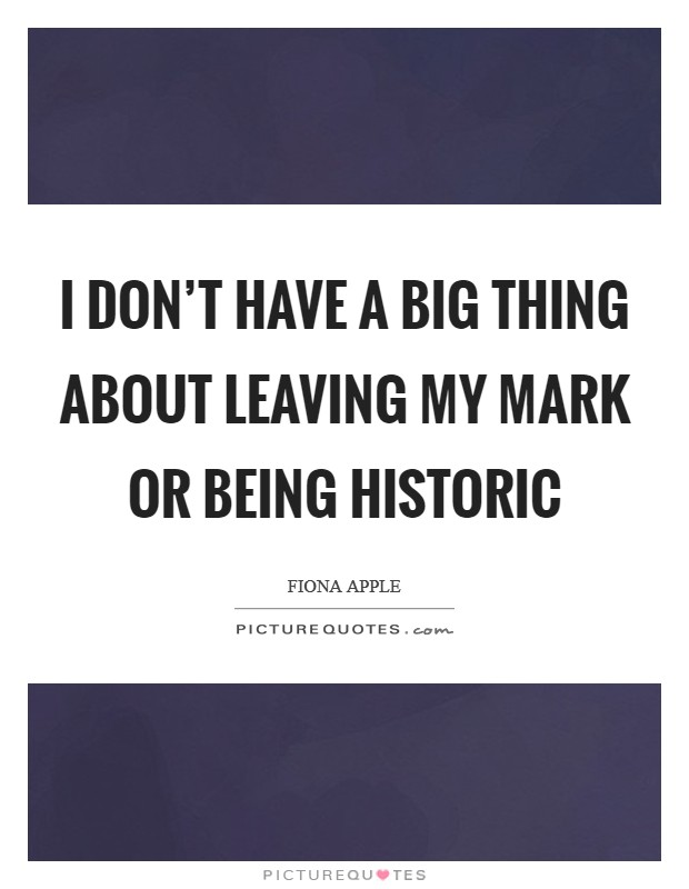 I don't have a big thing about leaving my mark or being historic Picture Quote #1