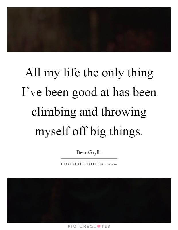All my life the only thing I've been good at has been climbing and throwing myself off big things Picture Quote #1
