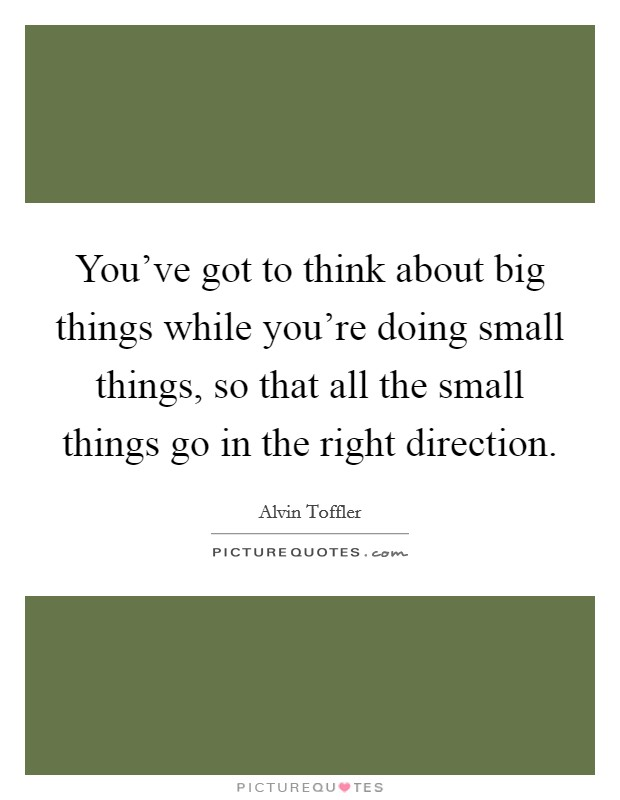 You've got to think about big things while you're doing small things, so that all the small things go in the right direction Picture Quote #1