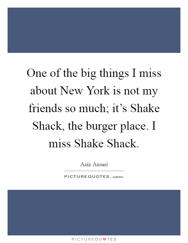 One of the big things I miss about New York is not my friends so much; it's Shake Shack, the burger place. I miss Shake Shack Picture Quote #1