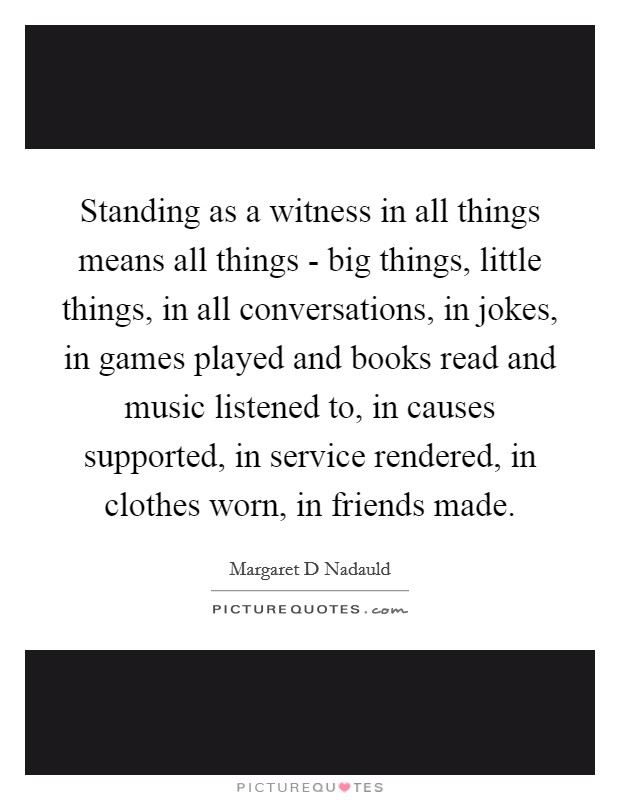 Standing as a witness in all things means all things - big things, little things, in all conversations, in jokes, in games played and books read and music listened to, in causes supported, in service rendered, in clothes worn, in friends made Picture Quote #1