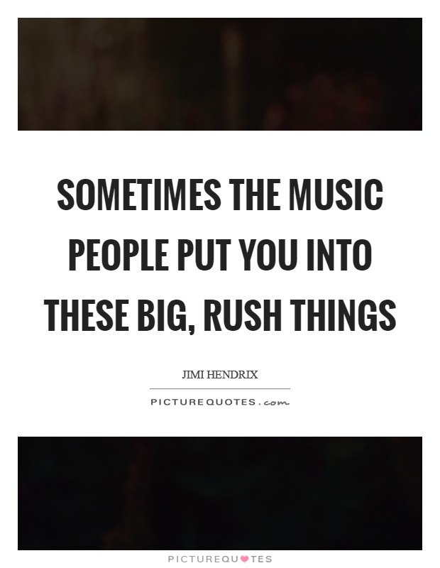Sometimes the music people put you into these big, rush things Picture Quote #1