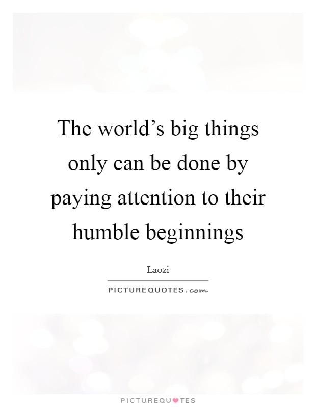 The world's big things only can be done by paying attention to their humble beginnings Picture Quote #1