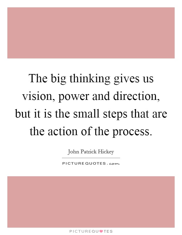 The big thinking gives us vision, power and direction, but it is the small steps that are the action of the process Picture Quote #1