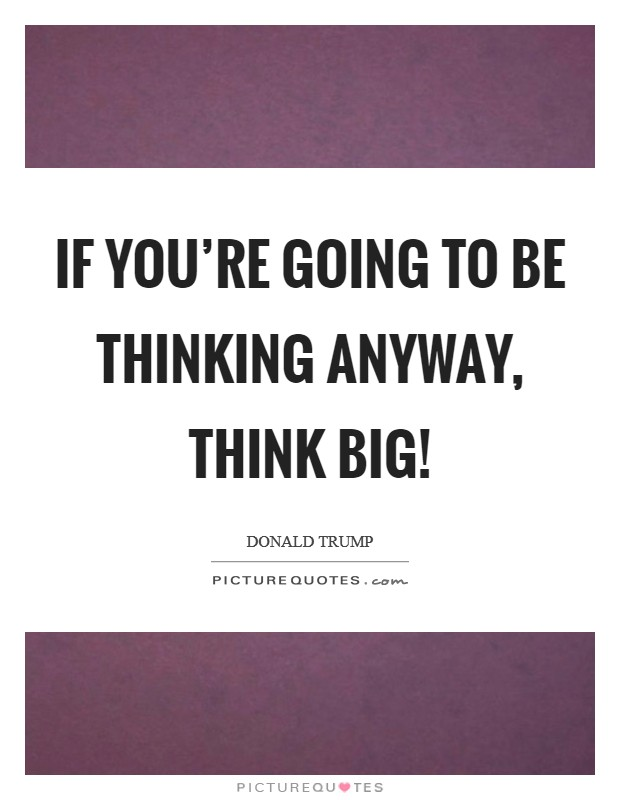 If you're going to be thinking anyway, think big! Picture Quote #1
