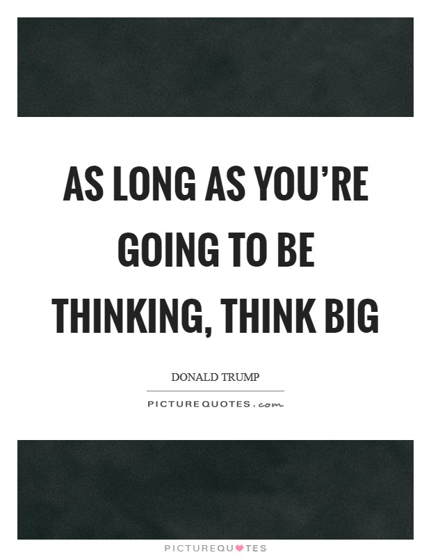 As long as you're going to be thinking, think big Picture Quote #1