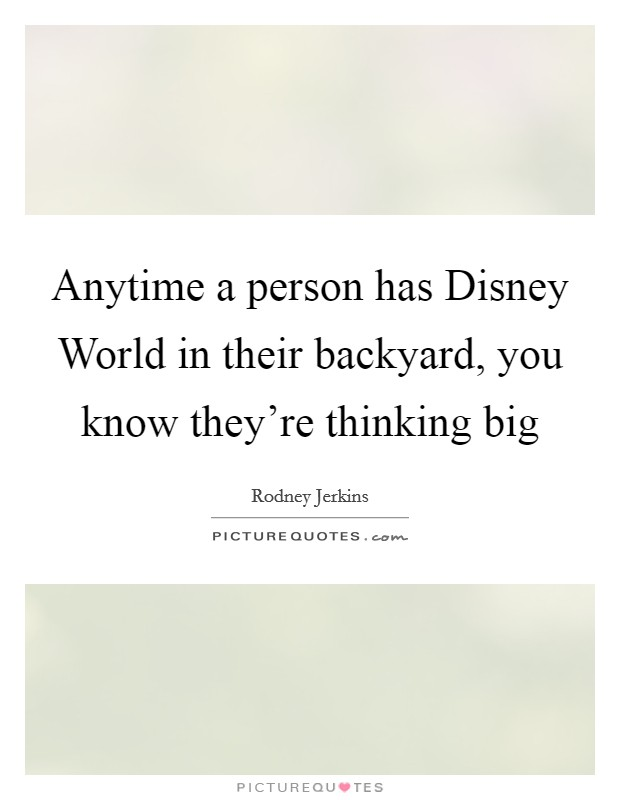 Anytime a person has Disney World in their backyard, you know they're thinking big Picture Quote #1