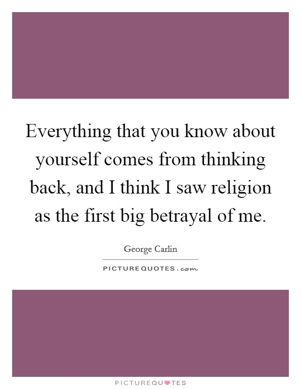 Everything that you know about yourself comes from thinking back, and I think I saw religion as the first big betrayal of me Picture Quote #1