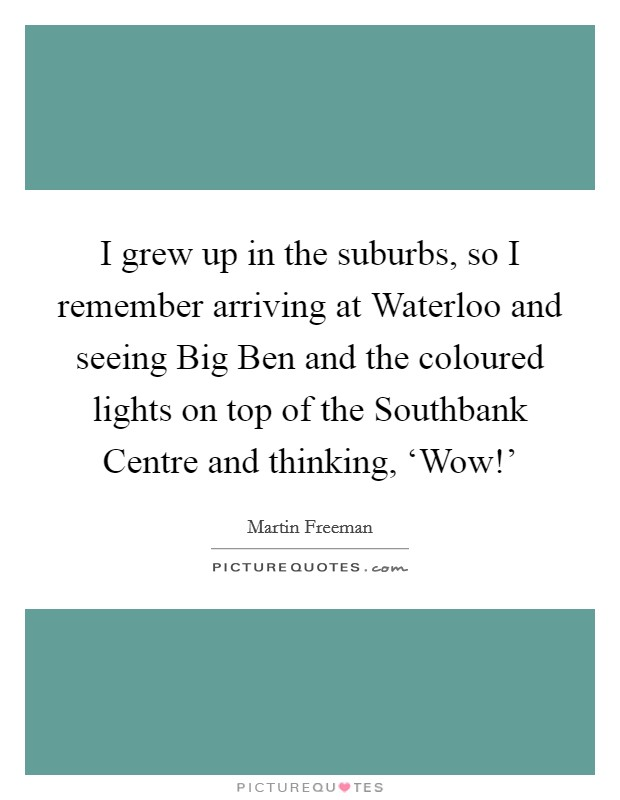I grew up in the suburbs, so I remember arriving at Waterloo and seeing Big Ben and the coloured lights on top of the Southbank Centre and thinking, 'Wow!' Picture Quote #1