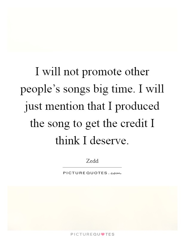 I will not promote other people's songs big time. I will just mention that I produced the song to get the credit I think I deserve Picture Quote #1