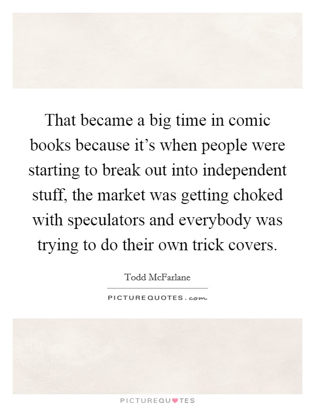 That became a big time in comic books because it's when people were starting to break out into independent stuff, the market was getting choked with speculators and everybody was trying to do their own trick covers Picture Quote #1
