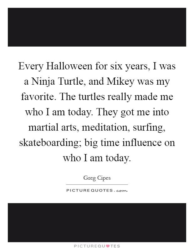 Every Halloween for six years, I was a Ninja Turtle, and Mikey was my favorite. The turtles really made me who I am today. They got me into martial arts, meditation, surfing, skateboarding; big time influence on who I am today Picture Quote #1