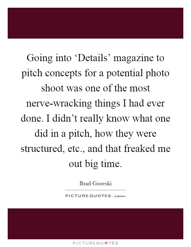 Going into 'Details' magazine to pitch concepts for a potential photo shoot was one of the most nerve-wracking things I had ever done. I didn't really know what one did in a pitch, how they were structured, etc., and that freaked me out big time Picture Quote #1