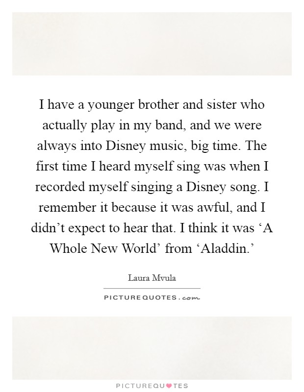 I have a younger brother and sister who actually play in my band, and we were always into Disney music, big time. The first time I heard myself sing was when I recorded myself singing a Disney song. I remember it because it was awful, and I didn't expect to hear that. I think it was 'A Whole New World' from 'Aladdin.' Picture Quote #1