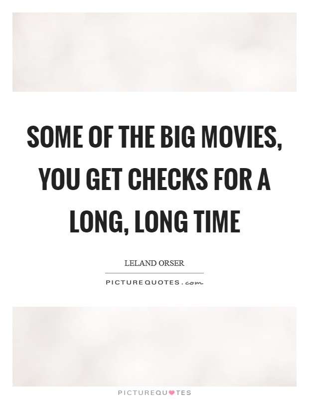 Some of the big movies, you get checks for a long, long time Picture Quote #1