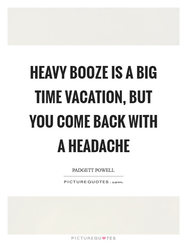 Heavy Booze Is A Big Time Vacation But You Come Back With Headache Picture