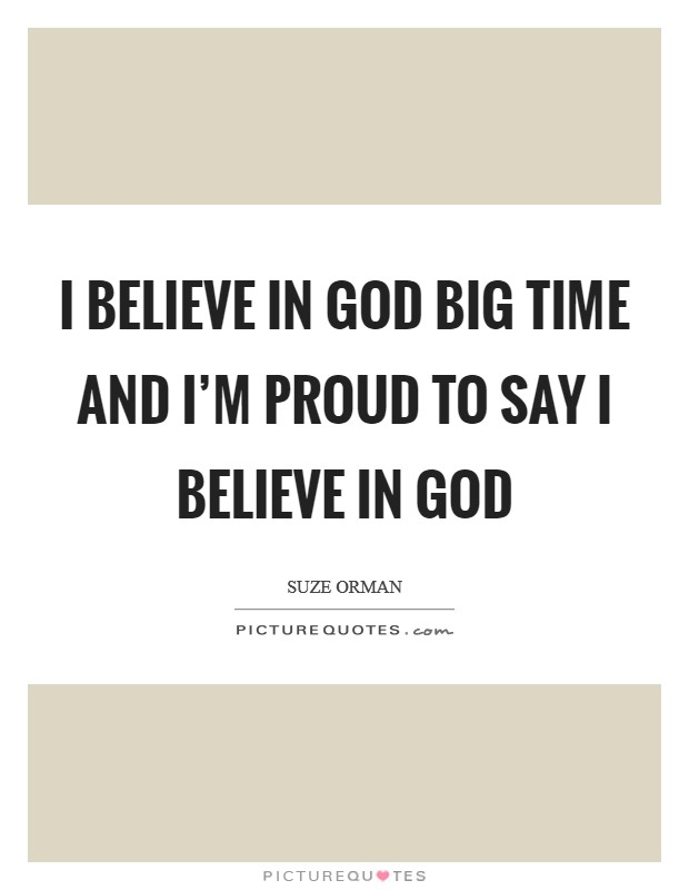 I believe in God big time and I'm proud to say I believe in God Picture Quote #1