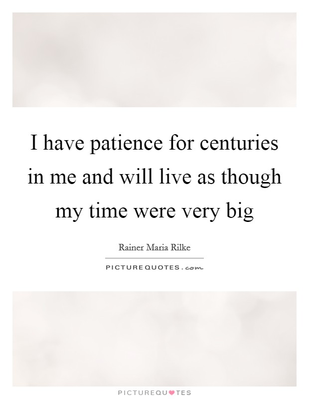 I have patience for centuries in me and will live as though my time were very big Picture Quote #1