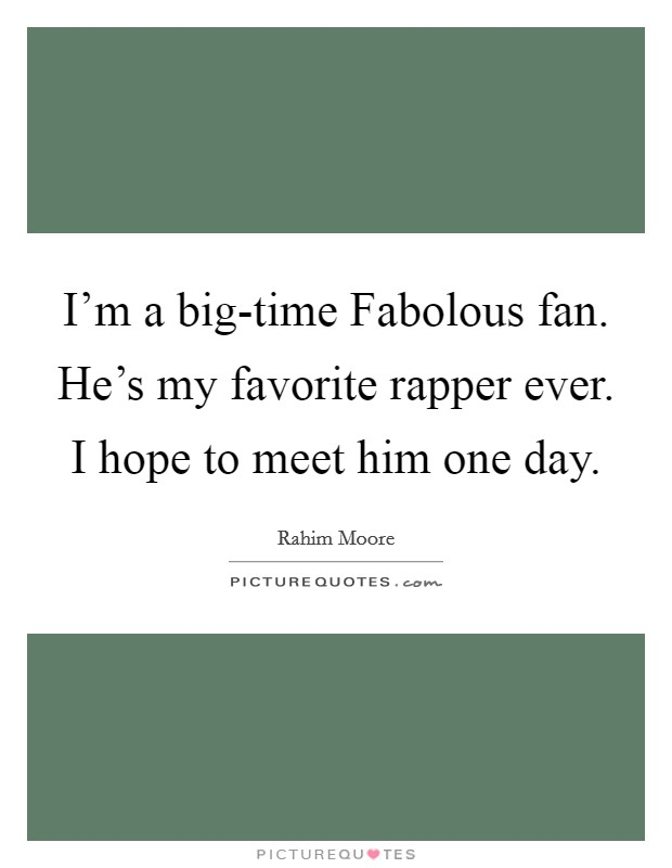 I'm a big-time Fabolous fan. He's my favorite rapper ever. I hope to meet him one day Picture Quote #1