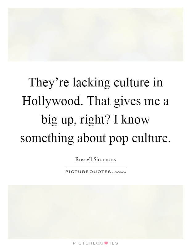 They're lacking culture in Hollywood. That gives me a big up, right? I know something about pop culture Picture Quote #1
