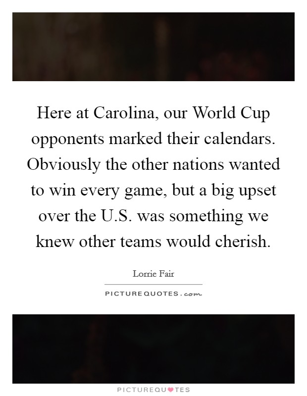 Here at Carolina, our World Cup opponents marked their calendars. Obviously the other nations wanted to win every game, but a big upset over the U.S. was something we knew other teams would cherish Picture Quote #1