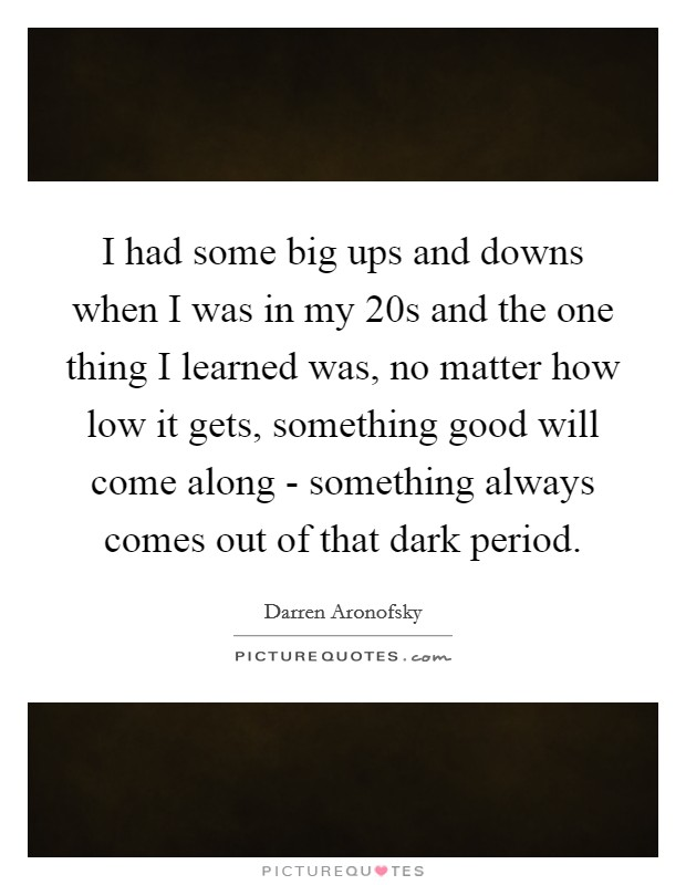 I had some big ups and downs when I was in my 20s and the one thing I learned was, no matter how low it gets, something good will come along - something always comes out of that dark period Picture Quote #1