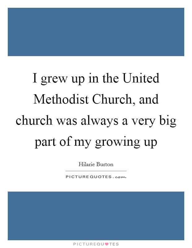 I grew up in the United Methodist Church, and church was always a very big part of my growing up Picture Quote #1