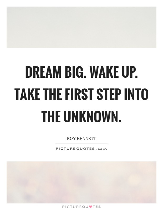Dream big. Wake up. Take the first step into the unknown Picture Quote #1