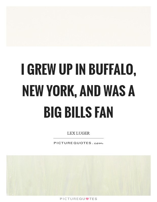 I grew up in Buffalo, New York, and was a big Bills fan Picture Quote #1