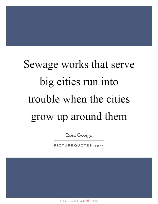 Sewage works that serve big cities run into trouble when the cities grow up around them Picture Quote #1