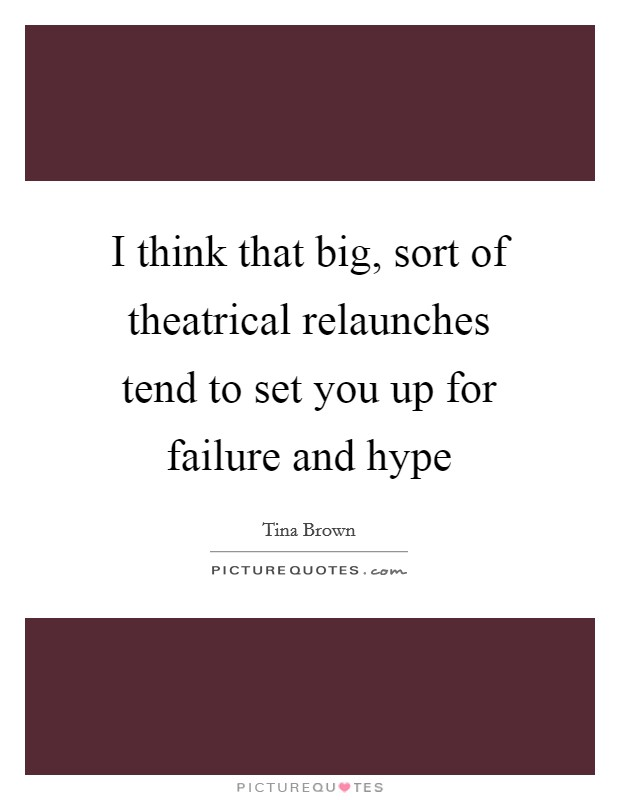 I think that big, sort of theatrical relaunches tend to set you up for failure and hype Picture Quote #1