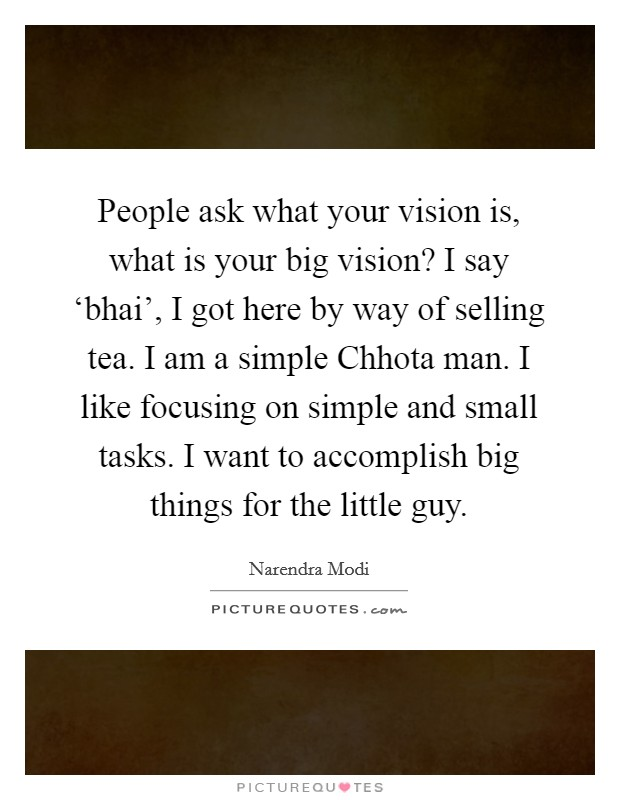 People ask what your vision is, what is your big vision? I say 'bhai', I got here by way of selling tea. I am a simple Chhota man. I like focusing on simple and small tasks. I want to accomplish big things for the little guy Picture Quote #1