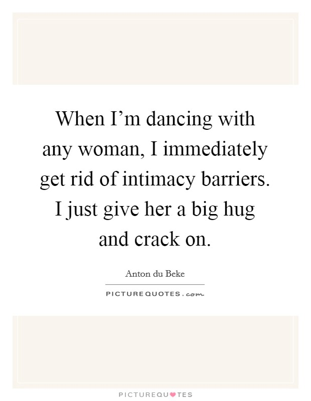 When I'm dancing with any woman, I immediately get rid of intimacy barriers. I just give her a big hug and crack on Picture Quote #1