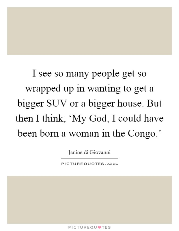 I see so many people get so wrapped up in wanting to get a bigger SUV or a bigger house. But then I think, 'My God, I could have been born a woman in the Congo.' Picture Quote #1