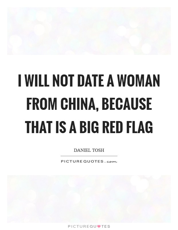 I will not date a woman from China, because that is a big red flag Picture Quote #1