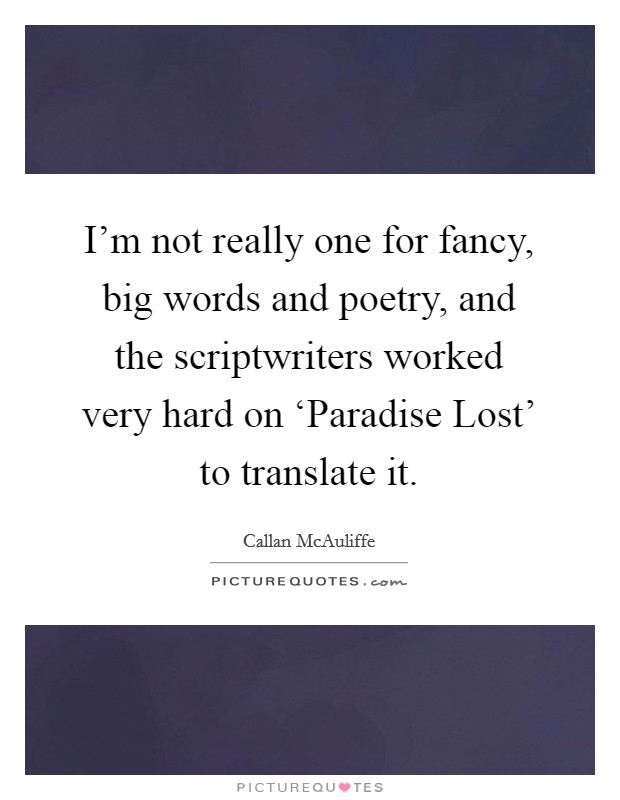 I'm not really one for fancy, big words and poetry, and the scriptwriters worked very hard on 'Paradise Lost' to translate it Picture Quote #1