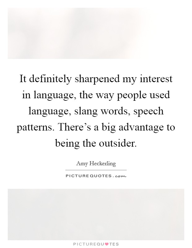 It definitely sharpened my interest in language, the way people used language, slang words, speech patterns. There's a big advantage to being the outsider Picture Quote #1