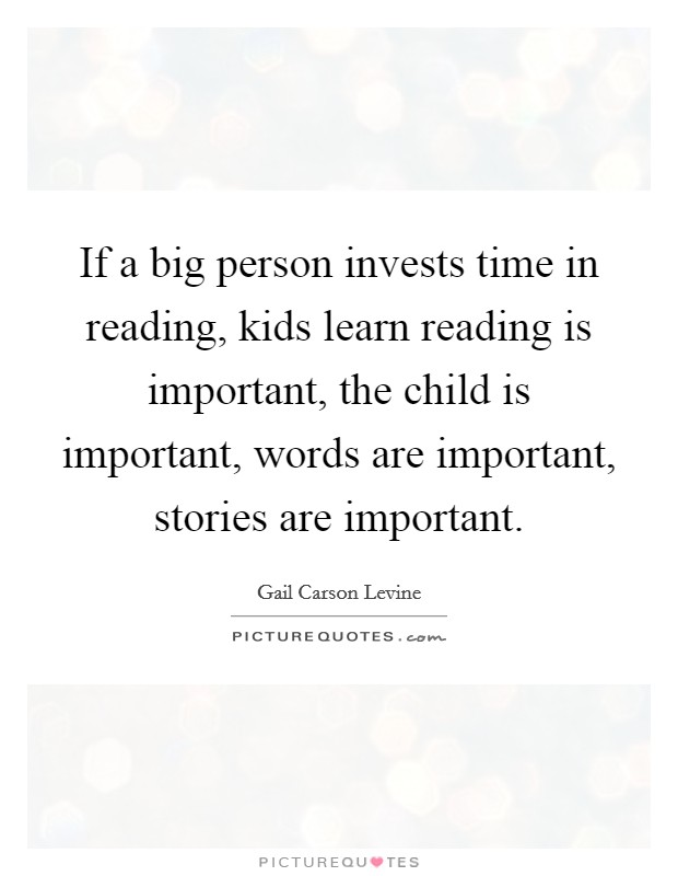 If a big person invests time in reading, kids learn reading is important, the child is important, words are important, stories are important Picture Quote #1