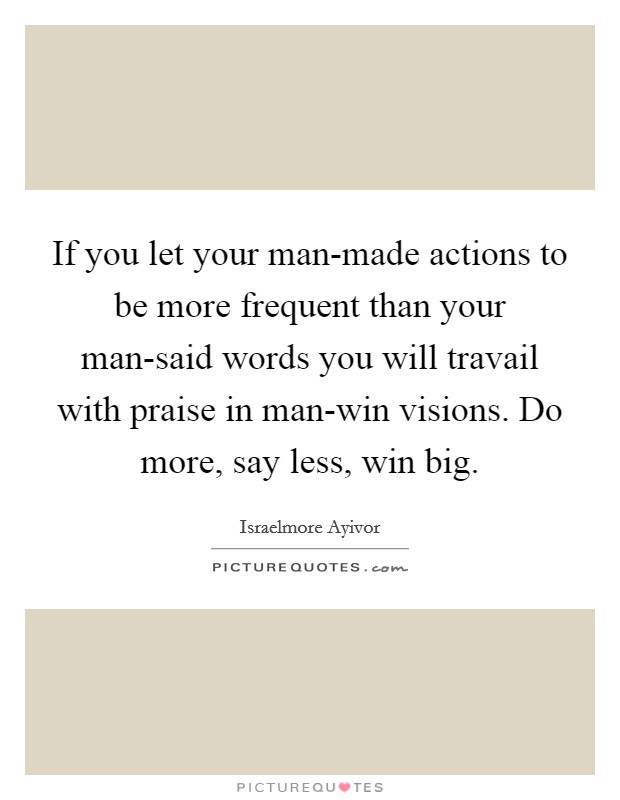 If you let your man-made actions to be more frequent than your man-said words you will travail with praise in man-win visions. Do more, say less, win big Picture Quote #1