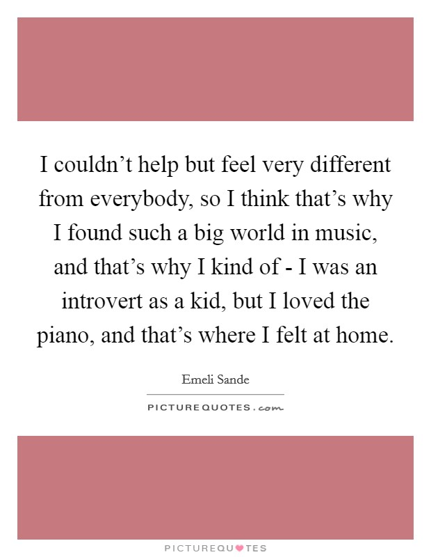 I couldn't help but feel very different from everybody, so I think that's why I found such a big world in music, and that's why I kind of - I was an introvert as a kid, but I loved the piano, and that's where I felt at home Picture Quote #1