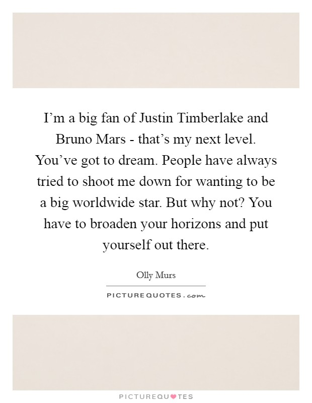 I'm a big fan of Justin Timberlake and Bruno Mars - that's my next level. You've got to dream. People have always tried to shoot me down for wanting to be a big worldwide star. But why not? You have to broaden your horizons and put yourself out there Picture Quote #1