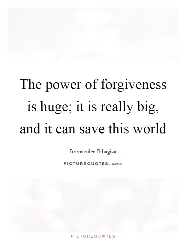 The power of forgiveness is huge; it is really big, and it can save this world Picture Quote #1