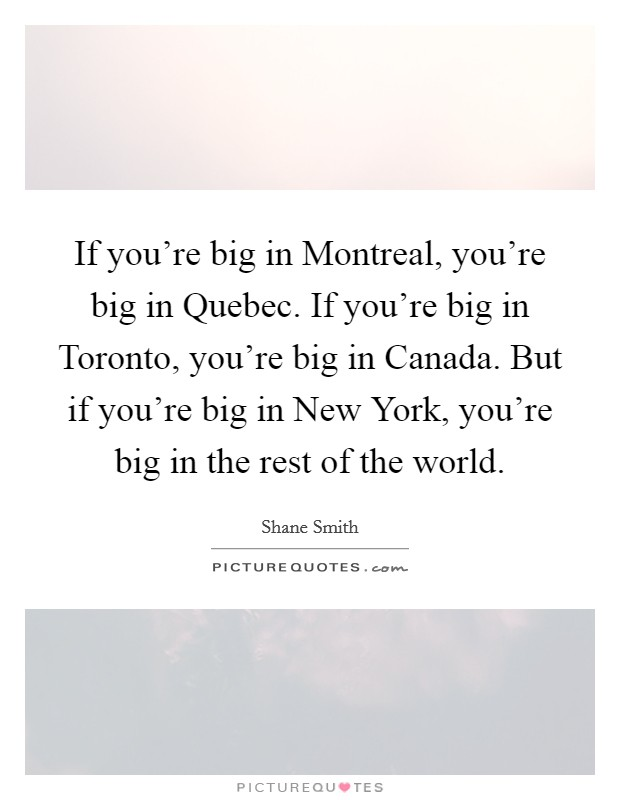 If you're big in Montreal, you're big in Quebec. If you're big in Toronto, you're big in Canada. But if you're big in New York, you're big in the rest of the world. Picture Quote #1