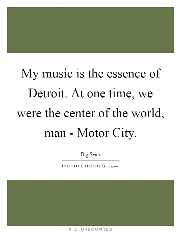 My music is the essence of Detroit. At one time, we were the center of the world, man - Motor City Picture Quote #1