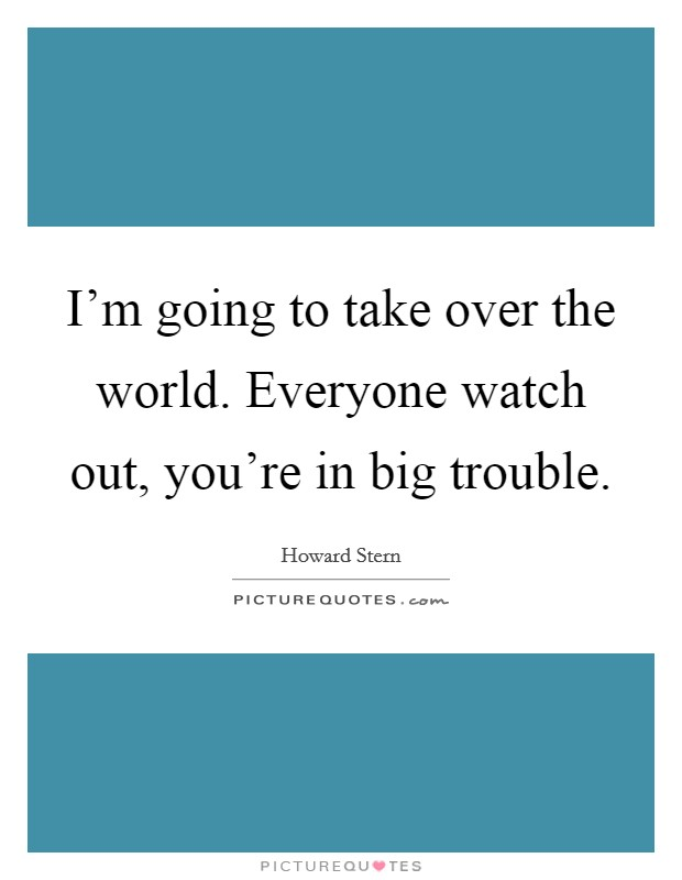 I'm going to take over the world. Everyone watch out, you're in big trouble Picture Quote #1