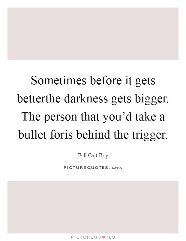 Sometimes before it gets betterthe darkness gets bigger. The person that you'd take a bullet foris behind the trigger Picture Quote #1