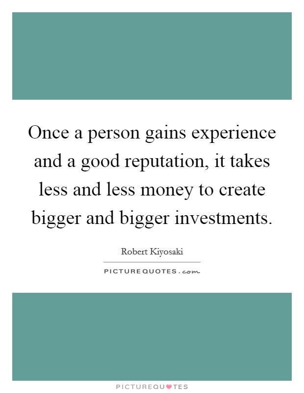 Once a person gains experience and a good reputation, it takes less and less money to create bigger and bigger investments Picture Quote #1