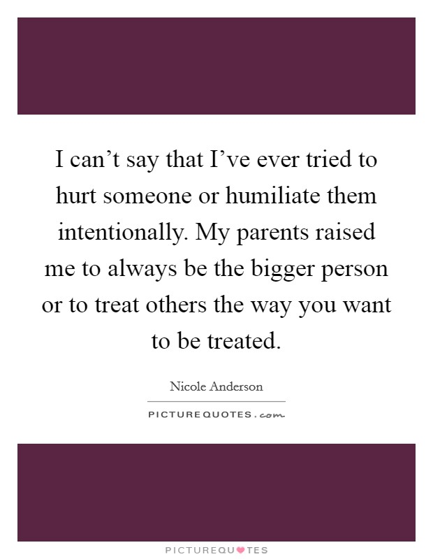 I can't say that I've ever tried to hurt someone or humiliate them intentionally. My parents raised me to always be the bigger person or to treat others the way you want to be treated Picture Quote #1