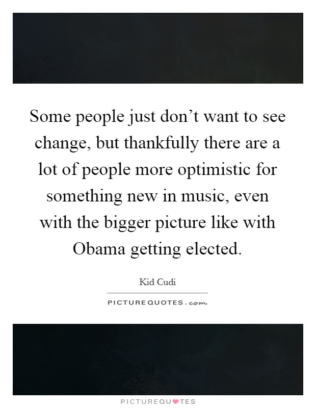Some people just don't want to see change, but thankfully there are a lot of people more optimistic for something new in music, even with the bigger picture like with Obama getting elected Picture Quote #1