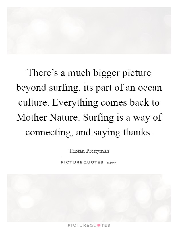 There's a much bigger picture beyond surfing, its part of an ocean culture. Everything comes back to Mother Nature. Surfing is a way of connecting, and saying thanks. Picture Quote #1